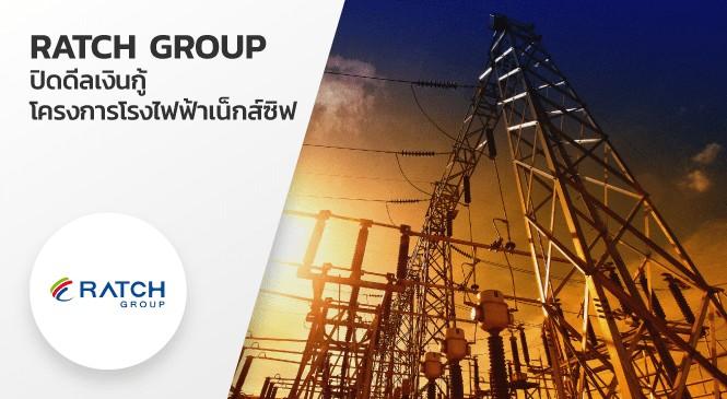 RATCH GROUP ปิดดีลเงินกู้ โครงการโรงไฟฟ้าเน็กส์ซิฟ เอ็นเนอร์จี ระยอง