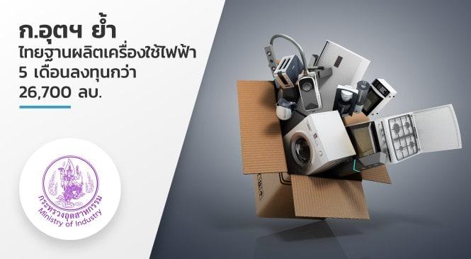 กระทรวงอุตสาหกรรม ย้ำไทยฐานผลิตเครื่องใช้ไฟฟ้า 5 เดือน ลงทุนกว่า 26,700 ลบ.